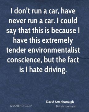 I don't run a car, have never run a car. I could say that this is because I have this extremely tender environmentalist conscience, but the fact is I hate driving.