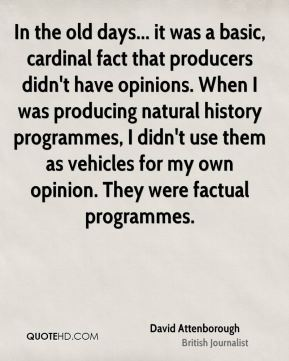 David Attenborough - In the old days... it was a basic, cardinal fact that producers didn't have opinions. When I was producing natural history programmes, I didn't use them as vehicles for my own opinion. They were factual programmes.