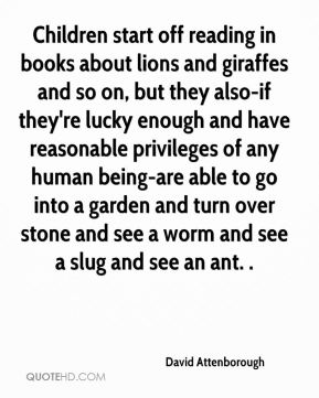 Children start off reading in books about lions and giraffes and so on, but they also-if they're lucky enough and have reasonable privileges of any human being-are able to go into a garden and turn over stone and see a worm and see a slug and see an ant. .