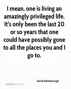 I mean, one is living an amazingly privileged life. It's only been the last 20 or so years that one could have possibly gone to all the places you and I go to.