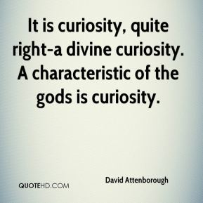 It is curiosity, quite right-a divine curiosity. A characteristic of the gods is curiosity.