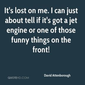 David Attenborough - It's lost on me. I can just about tell if it's got a jet engine or one of those funny things on the front!