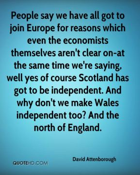 People say we have all got to join Europe for reasons which even the economists themselves aren't clear on-at the same time we're saying, well yes of course Scotland has got to be independent. And why don't we make Wales independent too? And the north of England.
