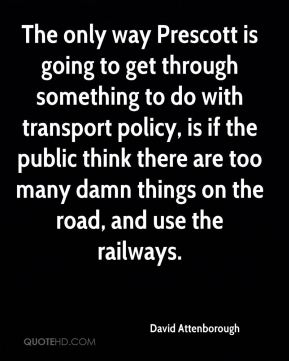 David Attenborough - The only way Prescott is going to get through something to do with transport policy, is if the public think there are too many damn things on the road, and use the railways.