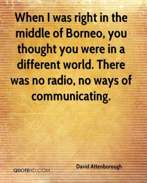 When I was right in the middle of Borneo, you thought you were in a different world. There was no radio, no ways of communicating.