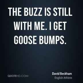 David Beckham - The buzz is still with me. I get goose bumps.