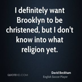 David Beckham - I definitely want Brooklyn to be christened, but I don't know into what religion yet.