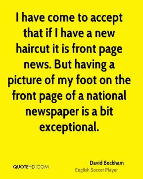 David Beckham - I have come to accept that if I have a new haircut it is front page news. But having a picture of my foot on the front page of a national newspaper is a bit exceptional.