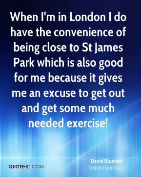 David Blunkett - When I'm in London I do have the convenience of being close to St James Park which is also good for me because it gives me an excuse to get out and get some much needed exercise!
