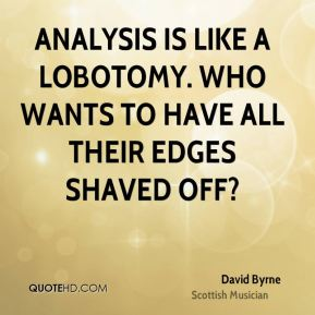 Analysis is like a lobotomy. Who wants to have all their edges shaved off?