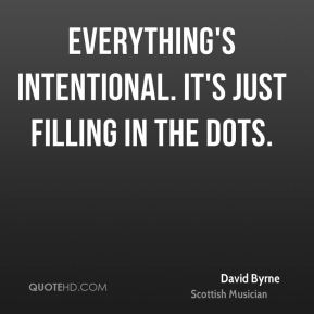 David Byrne - Everything's intentional. It's just filling in the dots.