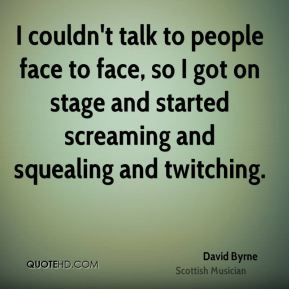 David Byrne - I couldn't talk to people face to face, so I got on stage and started screaming and squealing and twitching.