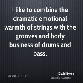 I like to combine the dramatic emotional warmth of strings with the grooves and body business of drums and bass.