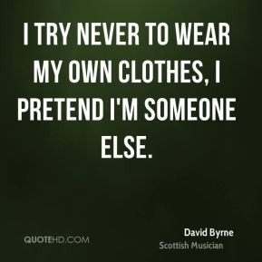 I try never to wear my own clothes, I pretend I'm someone else.