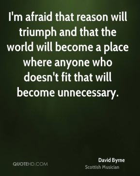 David Byrne - I'm afraid that reason will triumph and that the world will become a place where anyone who doesn't fit that will become unnecessary.