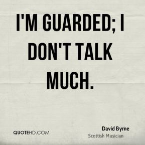 I'm guarded; I don't talk much.