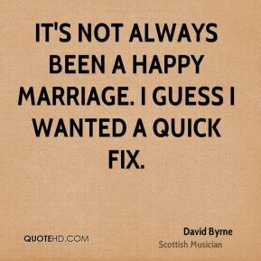 David Byrne - It's not always been a happy marriage. I guess I wanted a quick fix.