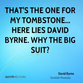 That's the one for my tombstone... Here lies David Byrne. Why the big suit?