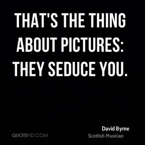 That's the thing about pictures: they seduce you.