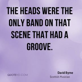 David Byrne - The Heads were the only band on that scene that had a groove.