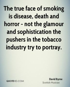 David Byrne - The true face of smoking is disease, death and horror - not the glamour and sophistication the pushers in the tobacco industry try to portray.