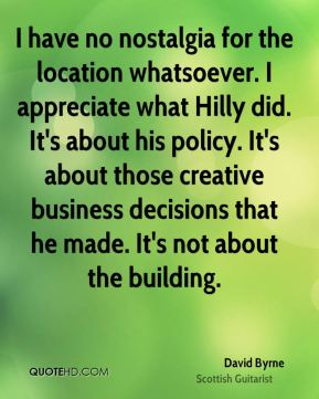 David Byrne - I have no nostalgia for the location whatsoever. I appreciate what Hilly did. It's about his policy. It's about those creative business decisions that he made. It's not about the building.