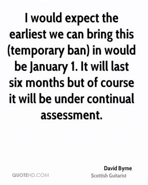 David Byrne - I would expect the earliest we can bring this (temporary ban) in would be January 1. It will last six months but of course it will be under continual assessment.