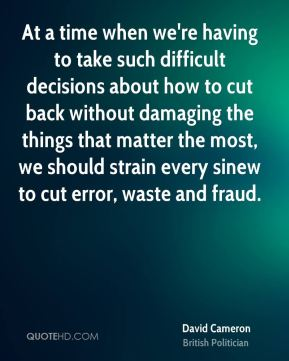 David Cameron - At a time when we're having to take such difficult decisions about how to cut back without damaging the things that matter the most, we should strain every sinew to cut error, waste and fraud.