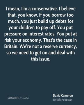 I mean, I'm a conservative. I believe that, you know, if you borrow too much, you just build up debts for your children to pay off. You put pressure on interest rates. You put at risk your economy. That's the case in Britain. We're not a reserve currency, so we need to get on and deal with this issue.