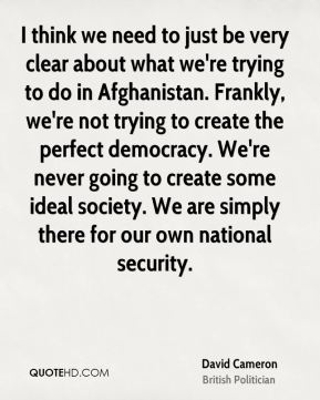 David Cameron - I think we need to just be very clear about what we're trying to do in Afghanistan. Frankly, we're not trying to create the perfect democracy. We're never going to create some ideal society. We are simply there for our own national security.