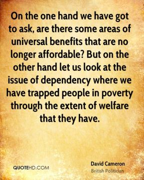 David Cameron - On the one hand we have got to ask, are there some areas of universal benefits that are no longer affordable? But on the other hand let us look at the issue of dependency where we have trapped people in poverty through the extent of welfare that they have.
