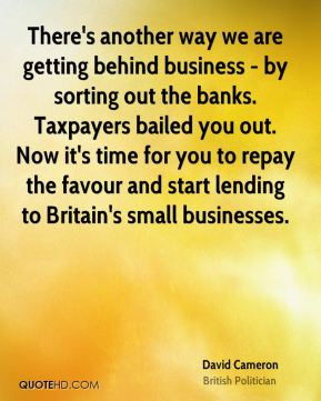 David Cameron - There's another way we are getting behind business - by sorting out the banks. Taxpayers bailed you out. Now it's time for you to repay the favour and start lending to Britain's small businesses.
