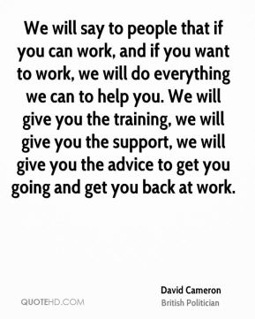 We will say to people that if you can work, and if you want to work, we will do everything we can to help you. We will give you the training, we will give you the support, we will give you the advice to get you going and get you back at work.