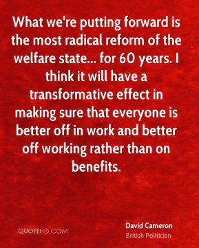 David Cameron - What we're putting forward is the most radical reform of the welfare state... for 60 years. I think it will have a transformative effect in making sure that everyone is better off in work and better off working rather than on benefits.