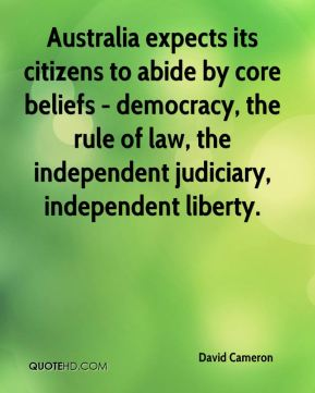 David Cameron - Australia expects its citizens to abide by core beliefs - democracy, the rule of law, the independent judiciary, independent liberty.