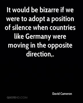 David Cameron - It would be bizarre if we were to adopt a position of silence when countries like Germany were moving in the opposite direction.