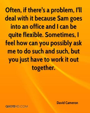 David Cameron - Often, if there's a problem, I'll deal with it because Sam goes into an office and I can be quite flexible. Sometimes, I feel how can you possibly ask me to do such and such, but you just have to work it out together.