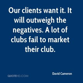David Cameron - Our clients want it. It will outweigh the negatives. A lot of clubs fail to market their club.