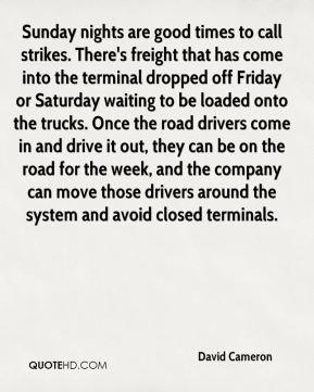 David Cameron - Sunday nights are good times to call strikes. There's freight that has come into the terminal dropped off Friday or Saturday waiting to be loaded onto the trucks. Once the road drivers come in and drive it out, they can be on the road for the week, and the company can move those drivers around the system and avoid closed terminals.