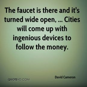 David Cameron - The faucet is there and it's turned wide open, ... Cities will come up with ingenious devices to follow the money.