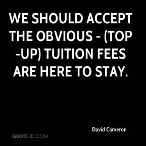 David Cameron - We should accept the obvious - (top-up) tuition fees are here to stay.