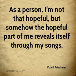 David Friedman - As a person, I'm not that hopeful, but somehow the hopeful part of me reveals itself through my songs.