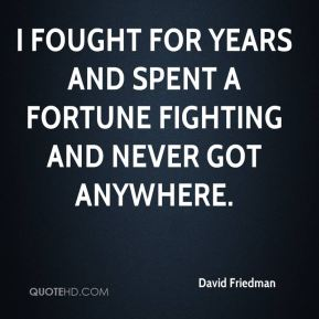 David Friedman - I fought for years and spent a fortune fighting and never got anywhere.