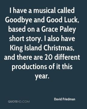 David Friedman - I have a musical called Goodbye and Good Luck, based on a Grace Paley short story. I also have King Island Christmas, and there are 20 different productions of it this year.