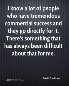 David Friedman - I know a lot of people who have tremendous commercial success and they go directly for it. There's something that has always been difficult about that for me.