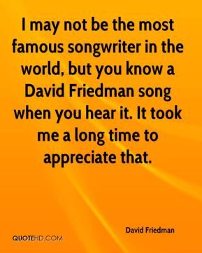 I may not be the most famous songwriter in the world, but you know a David Friedman song when you hear it. It took me a long time to appreciate that.