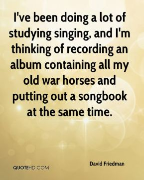 I've been doing a lot of studying singing, and I'm thinking of recording an album containing all my old war horses and putting out a songbook at the same time.