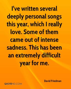 David Friedman - I've written several deeply personal songs this year, which I really love. Some of them came out of intense sadness. This has been an extremely difficult year for me.