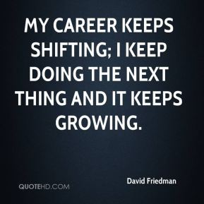 David Friedman - My career keeps shifting; I keep doing the next thing and it keeps growing.