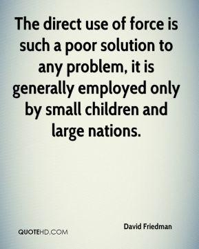 The direct use of force is such a poor solution to any problem, it is generally employed only by small children and large nations.